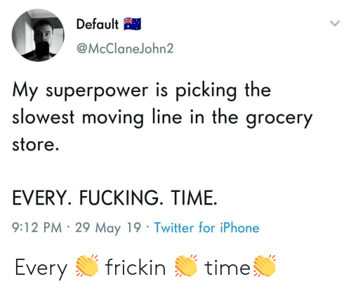 superpower: Default  @McClaneJohn2  My superpower is picking the  slowest moving line in the grocer  store  EVERY. FUCKING. TIME  9:12 PM 29 May 19 Twitter for iPhone Every 👏 frickin 👏 time👏
