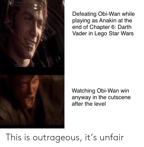 vader: Defeating Obi-Wan while  playing as Anakin at the  end of Chapter 6: Darth  Vader in Lego Star Wars  Watching Obi-Wan win  anyway in the cutscene  after the level This is outrageous, it's unfair