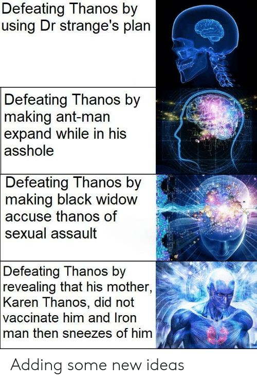 Black Widow: Defeating Thanos by  using Dr strange's plan  Defeating Thanos by  making ant-man  expand while in his  asshole  Defeating Thanos by  2  making  black widow  thanos of  accuse  sexual assault  Defeating Thanos by  revealing that his mother,  Karen Thanos, did not  vaccinate him and Iron  man then sneezes of him Adding some new ideas