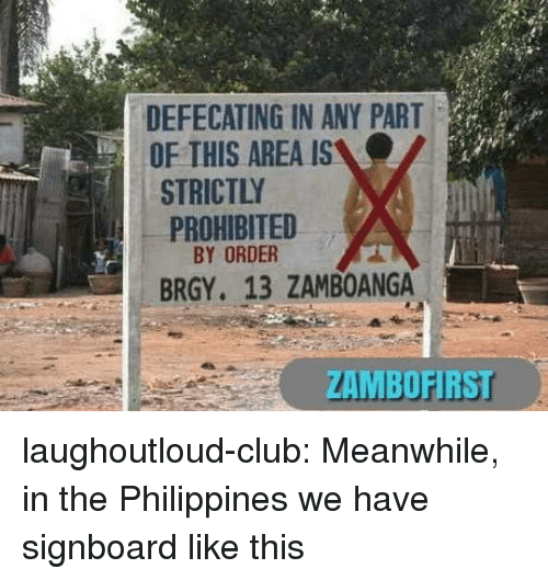 Club, Tumblr, and Blog: DEFECATING IN ANY PART  OF THIS AREA IS  STRICTLY  PROHIBITED  BY ORDER  BRGY. 13 ZAMBOANGA  ZAMBOFIRS laughoutloud-club:  Meanwhile, in the Philippines we have signboard like this