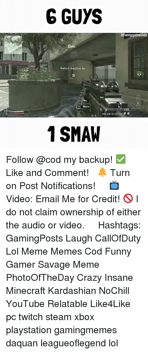 Savage Meme: DEFEND  G GUYS  @funny gamevidz  Gm  Match begins in  iillllllllllMITOO  MK 46 CUSTOM  1 SMAW Follow @cod my backup! ✅ Like and Comment! ⠀ 🔔 Turn on Post Notifications! ⠀ ⠀ 📺 Video: Email Me for Credit! 🚫 I do not claim ownership of either the audio or video. ⠀ ️⃣ Hashtags: GamingPosts Laugh CallOfDuty Lol Meme Memes Cod Funny Gamer Savage Meme PhotoOfTheDay Crazy Insane Minecraft Kardashian NoChill YouTube Relatable Like4Like pc twitch steam xbox playstation gamingmemes daquan leagueoflegend lol