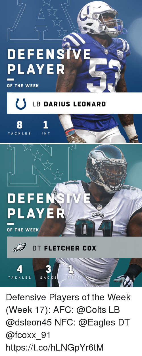 Leonard: DEFENSIVE  PLAYER  OF THE WEEK  ULB DARIUS LEONARD  TA CKLES  I N T   DEFENSIVE  PLAYER  OF THE WEEK  DT FLETCHER cox  4  3  TACKLES  SACKS Defensive Players of the Week (Week 17):  AFC: @Colts LB @dsleon45  NFC: @Eagles DT @fcoxx_91 https://t.co/hLNGpYr6tM