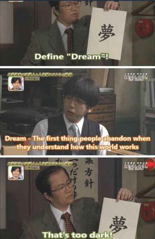 "Define: Define ""Dream!  2 HR2  &SLASL  Dream-The first thing people abandon when  they understand how this world works  2  MK2R  夢  That's too dark!  夢  方針"