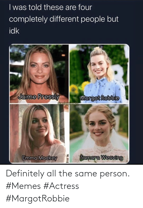 The Same: Definitely all the same person. #Memes #Actress #MargotRobbie