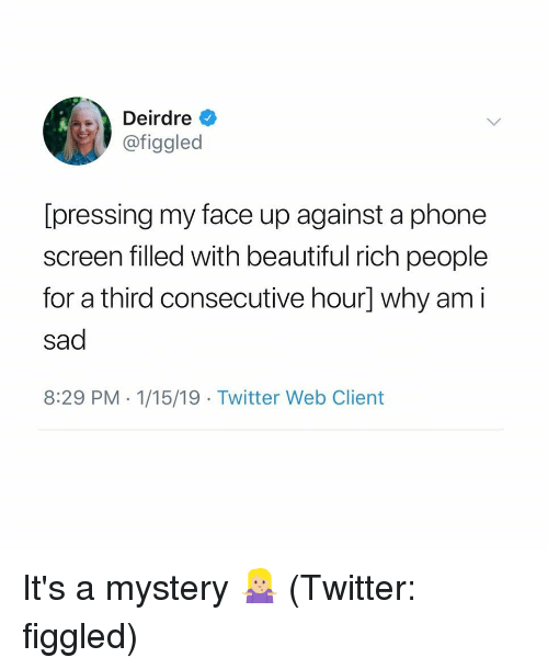 8 29: Deirdre  @figgled  [pressing my face up against a phone  screen filled with beautiful rich people  for a third consecutive hour] why am i  sad  8:29 PM 1/15/19 Twitter Web Client It's a mystery 🤷🏼‍♀️ (Twitter: figgled)