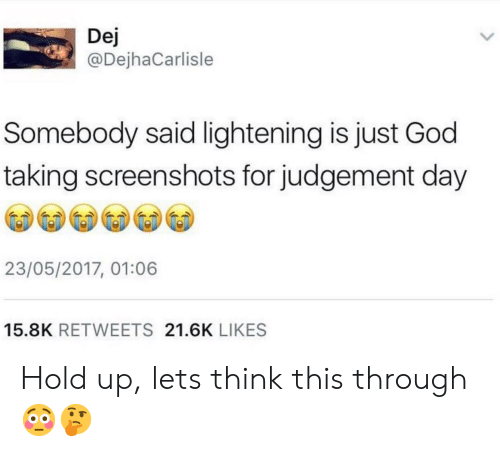 dej: Dej  @DejhaCarlisle  Somebody said lightening is just God  taking screenshots for judgement day  23/05/2017, 01:06  15.8K RETWEETS 21.6K LIKES Hold up, lets think this through😳🤔
