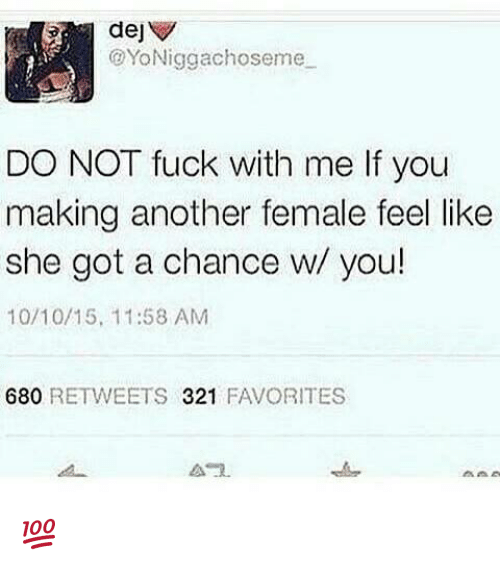 dej: dej  @YoNiggachos eme  DO NOT fuck with me fyou  making another female feel like  she got a chance w/ you!  10/10/15, 11:58 AM  680  RETWEETS  321  FAVORITES  A 2. 💯