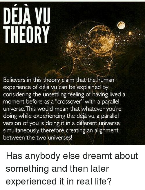 """parallel universes: DEJA VU  THEORY  Believers in this theory claim that the human  considering the unsettling feeling of having lived a  moment before as a """"crossover"""" with a parallel  universe. This would mean that whatever you're  doing while experiencing the déja vu, a parallel  version of you is doing it in a different universe  simultaneously therefore creating an alignment  between the two universes! Has anybody else dreamt about something and then later experienced it in real life?"""