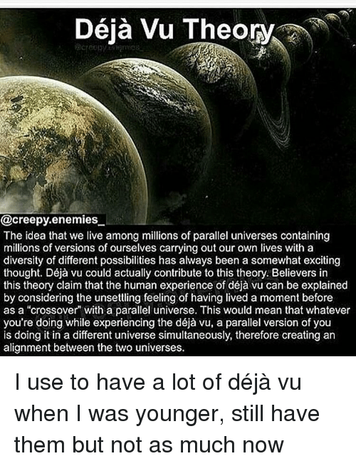 """parallel universes: Deja Vu Theory  @creepy enemies  The idea that we live among millions of parallel universes containing  millions of versions of ourselves carrying out our own lives with a  diversity of different possibilities has always been a somewhat exciting  thought. Déja vu could actually contribute to this theory. Believers in  this theory claim that the human experience of déja vu can be explained  by considering the unsettling feeling of having lived a moment before  as a """"crossover with a parallel universe. This would mean that whatever  you're doing while experiencing the déja vu, a parallel version of you  is doing it in a different universe simultaneously, therefore creating an  alignment between the two universes. I use to have a lot of déjà vu when I was younger, still have them but not as much now"""