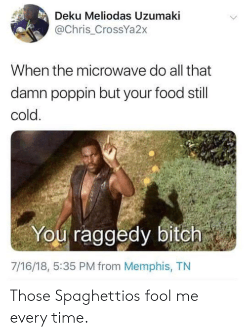 Bitch, Blackpeopletwitter, and Food: Deku Meliodas Uzumaki  @Chris_CrossYa2x  When the microwave do all that  damn poppin but your food still  cold  You raggedy bitch  7/16/18, 5:35 PM from Memphis, TN Those Spaghettios fool me every time.