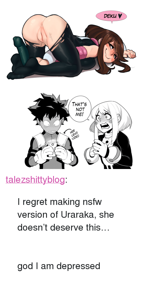 """God, Nsfw, and Regret: DEKu   THAT'S  NOT  ME! <p><a class=""""tumblr_blog"""" href=""""http://talezshittyblog.tumblr.com/post/148405554310"""" target=""""_blank"""">talezshittyblog</a>:</p> <blockquote> <p>I regret making nsfw version of Uraraka, she doesn't deserve this…<br/><br/><br/>god I am depressed<br/></p> </blockquote>"""