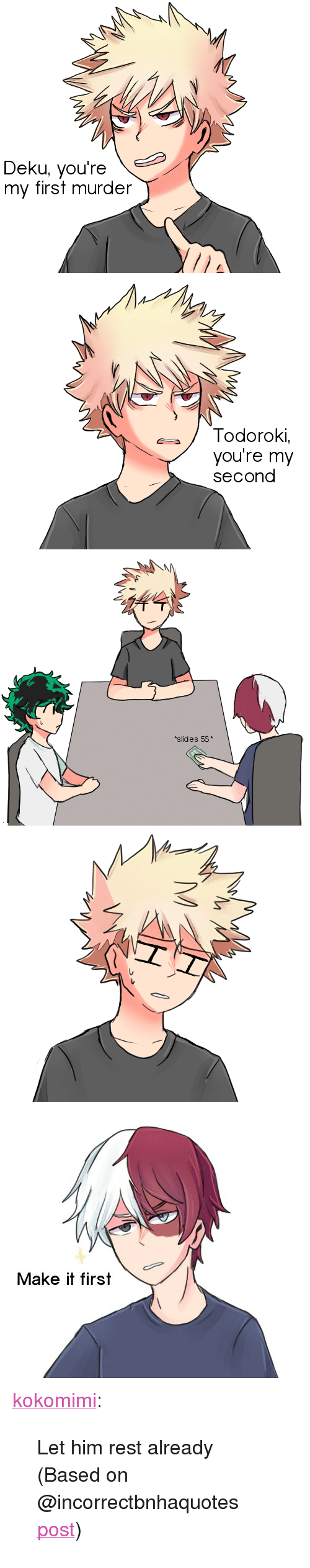 """Tumblr, Blog, and Http: Deku, you're  my first murder   / Todoroki,  you're my  second   slides 5$   しし   Make it first <p><a href=""""http://kokomimi.tumblr.com/post/172320170473/let-him-rest-already-based-on"""" class=""""tumblr_blog"""">kokomimi</a>:</p>  <blockquote><p>Let him rest already</p><p>(Based on @incorrectbnhaquotes <a href=""""https://incorrectbnhaquotes.tumblr.com/post/166501275534/bakugou-deku-youre-my-first-murder-bakugou"""">post</a>)</p></blockquote>"""