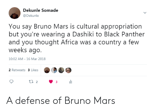 Bruno Mars: Dekunle Somade  @Dekunle  You say Bruno Mars is cultural appropriation  but you're wearing a Dashiki to Black Panther  and you thought Africa was a country a few  weeks ago.  10:02 AM- 16 Mar 2018  2 Retweets 3 Likes A defense of Bruno Mars