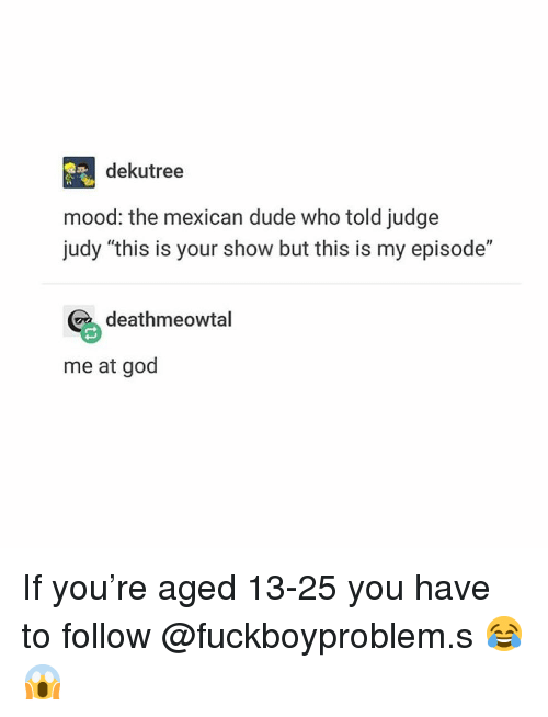 """Judy: dekutree  mood: the mexican dude who told judge  judy """"this is your show but this is my episode""""  deathmeowtal  me at god If you're aged 13-25 you have to follow @fuckboyproblem.s 😂😱"""