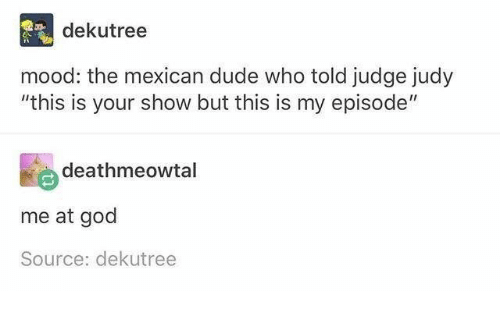 """Judy: dekutree  mood: the mexican dude who told judge judy  """"this is your show but this is my episode""""  deathmeowtal  me at god  Source: dekutree"""