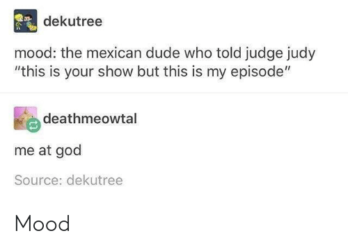 """Judy: dekutree  mood: the mexican dude who told judge judy  """"this is your show but this is my episode""""  deathmeowtal  me at god  Source: dekutree Mood"""