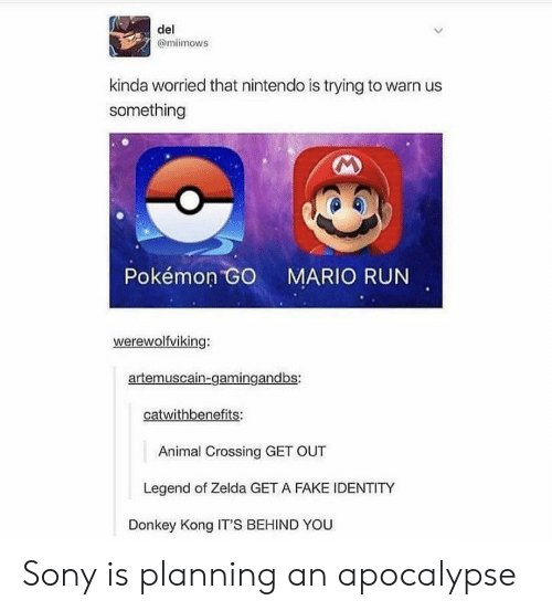 Donkey, Fake, and Nintendo: del  @miimows  kinda worried that nintendo is trying to warn us  something  Pokémon  MARIO RUN  werewolfviking:  artemuscain-gamingandbs:  catwithbenefits:  Animal Crossing GET OUT  Legend of Zelda GET A FAKE IDENTITY  Donkey Kong IT'S BEHIND YOU Sony is planning an apocalypse