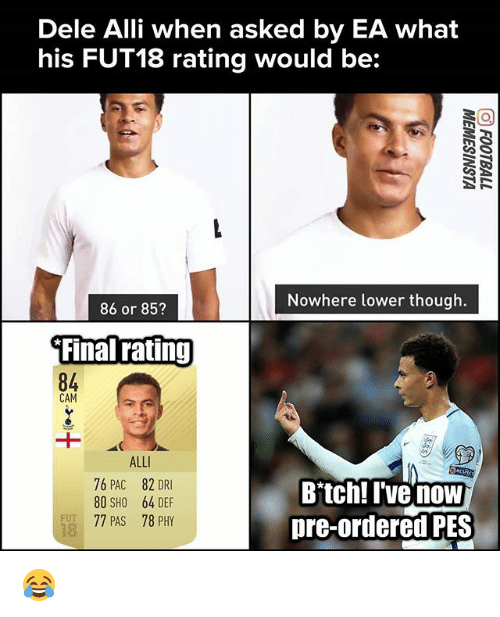 Bitch, Memes, and 🤖: Dele Alli when asked by EA what  his FUT18 rating would be:  Nowhere lower though.  86 or 85?  Final ratinj  84  CAM  ALL  76 PAC 82 DRI  80 SHO 64 DEF  77 PAS 78 PHY  Bitch! I've now  pre-ordered PES  FUT  18 😂