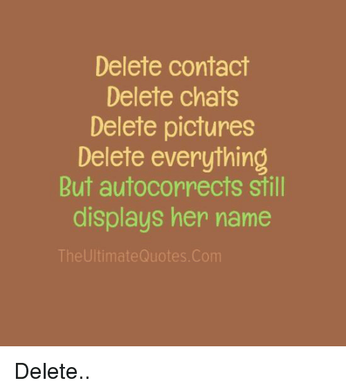 Autocorrect, Memes, and Chat: Delete contact  Delete chats  Delete pictures  Delete everything  But autocorrects still  displays her name  TheUltimateQuotes. Com Delete..