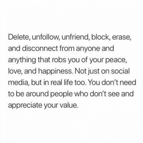 Life, Love, and Social Media: Delete, unfollow, unfriend, block, erase,  and disconnect from anyone and  anything that robs you of your peace,  love, and happiness. Not just on social  media, but in real life too. You don't need  to be around people who don't see and  appreciate your value.