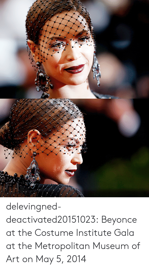 May 5: delevingned-deactivated20151023:  Beyonce at the Costume Institute Gala at the Metropolitan Museum of Art on May 5, 2014