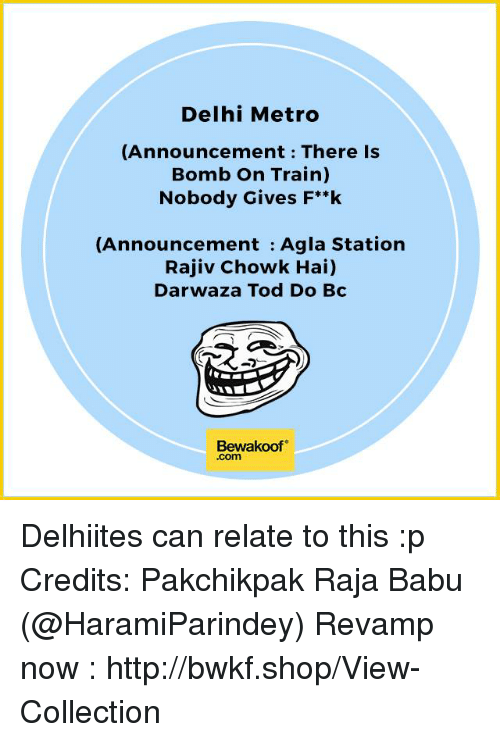 Memes, 🤖, and Delhi: Delhi Metro  (Announcement There is  Bomb on Train)  Nobody Gives F**k  (Announcement Agla Station  Rajiv Chowk Hai)  Darwaza Tod Do Bc  Bewakoof  .com Delhiites can relate to this :p Credits: Pakchikpak Raja Babu (@HaramiParindey)  Revamp now : http://bwkf.shop/View-Collection