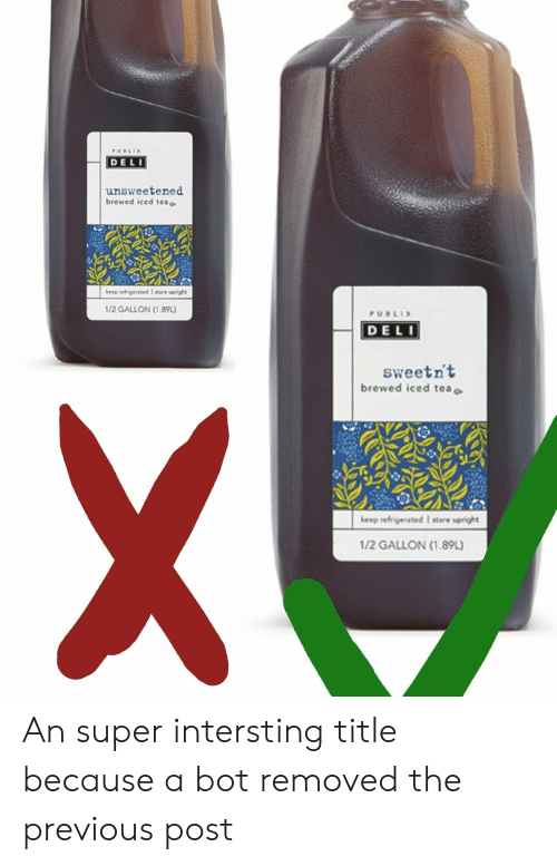 Iced Tea: DELI  unsweetened  brewed iced tea c  keep refrigerated I store upright  1/2 GALLON (1.89L)  DELI  sweetn't  brewed iced tea c  keep refrigerated I store upeight  1/2 GALLON (1.89L) An super intersting title because a bot removed the previous post