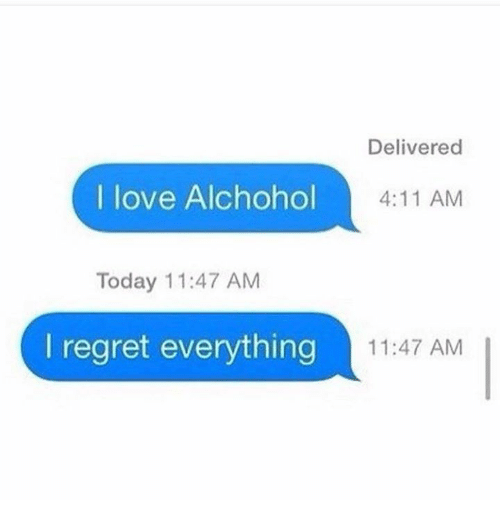 Love, Memes, and Regret: Delivered  I love Alchohol  4:11 AM  Today 11:47 AM  l regret everything  11:47 AM