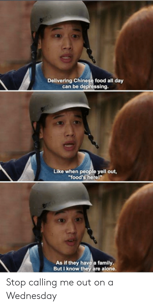 """Wednesday: Delivering Chinese food all day  can be depressing.  Like when people yell out,  """"food's herel""""  As if they have a family  But I know they are alone. Stop calling me out on a Wednesday"""