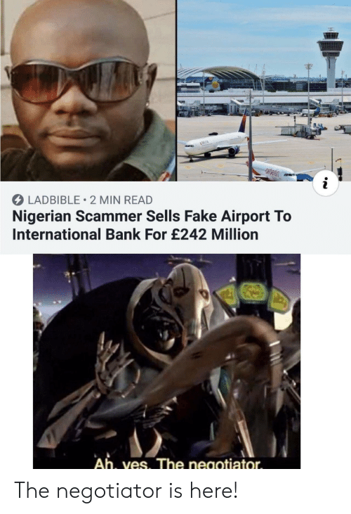 Fake, Bank, and Delta: &DELTA  i  LADBIBLE 2 MIN READ  Nigerian Scammer Sells Fake Airport To  International Bank For £242 Million  Ah, ves. The negotiator The negotiator is here!