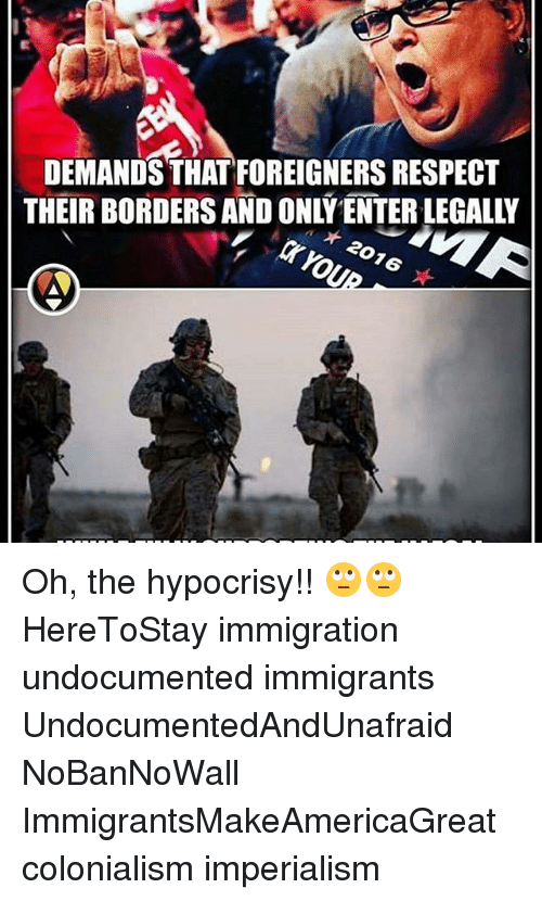 colonialism: DEMANDS THATFOREIGNERS RESPECT  THEIR BORDERS AND ONLY ENTER LEGALLY  * 2016  ★ Oh, the hypocrisy!! 🙄🙄 HereToStay immigration undocumented immigrants UndocumentedAndUnafraid NoBanNoWall ImmigrantsMakeAmericaGreat colonialism imperialism
