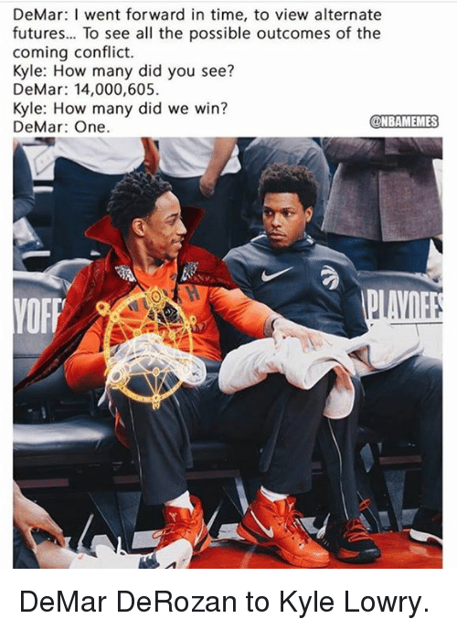 DeMar DeRozan: DeMar: I went forward in time, to view alternate  futures... To see all the possible outcomes of the  coming conflict.  Kyle: How many did you see?  DeMar: 14,000,605  Kyle: How many did we win?  DeMar: One.  NBAMEMES DeMar DeRozan to Kyle Lowry.