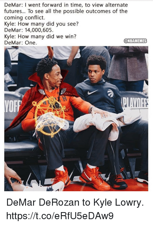 DeMar DeRozan: DeMar: I went forward in time, to view alternate  futures... To see all the possible outcomes of the  coming conflict.  Kyle: How many did you see?  DeMar: 14,000,605  Kyle: How many did we win?  DeMar: One.  @NBAMEMES DeMar DeRozan to Kyle Lowry. https://t.co/eRfU5eDAw9
