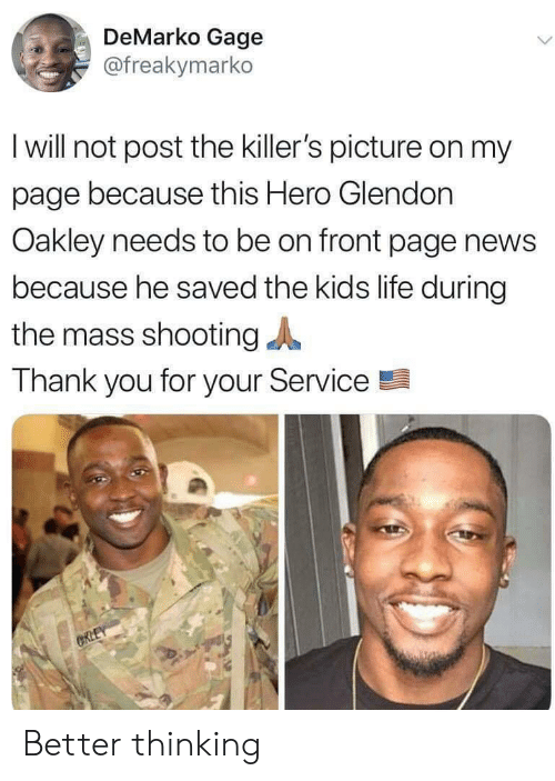 thank you for your: DeMarko Gage  @freakymarko  I will not post the killer's picture on my  page because this Hero Glendon  Oakley needs to be on front page news  because he saved the kids life during  the mass shooting  Thank you for your Service  CRLEY Better thinking