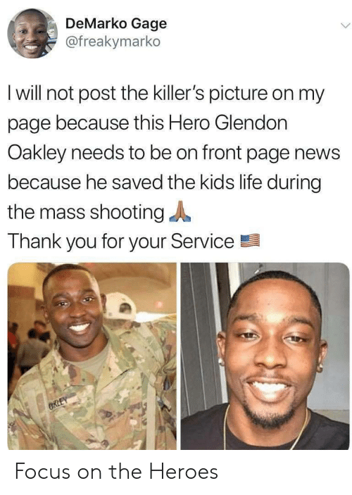 thank you for your: DeMarko Gage  @freakymarko  I will not post the killer's picture on my  page because this Hero Glendon  Oakley needs to be on front page news  because he saved the kids life during  the mass shooting  Thank you for your Service  CRLEY Focus on the Heroes