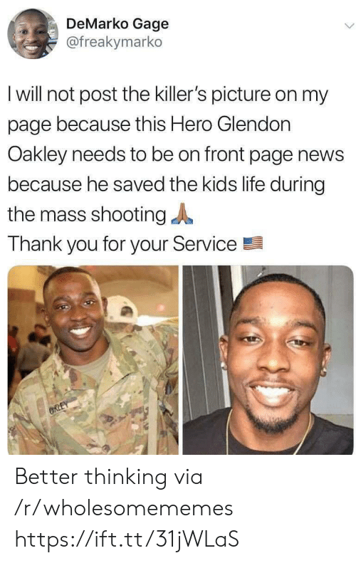 thank you for your: DeMarko Gage  @freakymarko  I will not post the killer's picture on my  page because this Hero Glendon  Oakley needs to be on front page news  because he saved the kids life during  the mass shooting  Thank you for your Service  ORLEY Better thinking via /r/wholesomememes https://ift.tt/31jWLaS