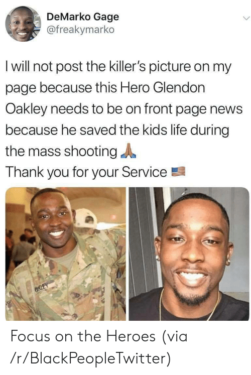 thank you for your: DeMarko Gage  @freakymarko  I will not post the killer's picture on my  page because this Hero Glendon  Oakley needs to be on front page news  because he saved the kids life during  the mass shooting  Thank you for your Service  CRLEY Focus on the Heroes (via /r/BlackPeopleTwitter)