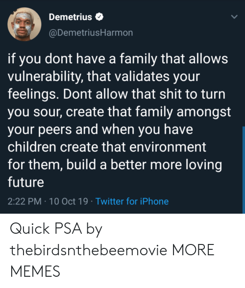 psa: Demetrius  @DemetriusHarmon  if you dont have a family that allows  vulnerability, that validates your  feelings. Dont allow that shit to turn  you sour, create that family amongst  your peers and when you have  children create that environment  for them, build a better more loving  future  2:22 PM 10 Oct 19 Twitter for iPhone Quick PSA by thebirdsnthebeemovie MORE MEMES