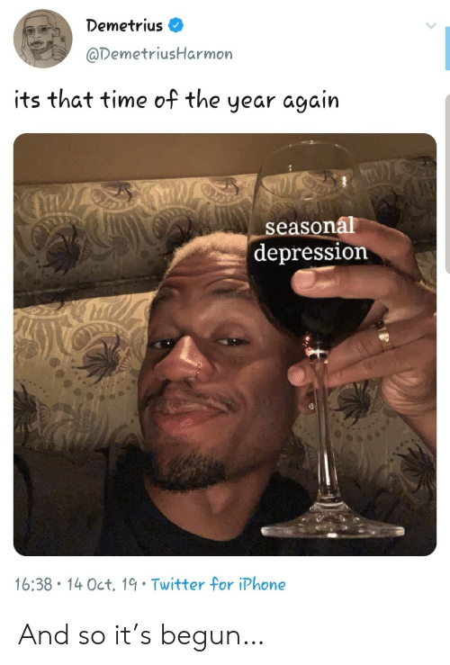 Begun: Demetrius  @DemetriusHarmon  its that time of the  year again  LS  seasonal  depression  16:38 14 Oct. 19 Twitter for iPhone And so it's begun…