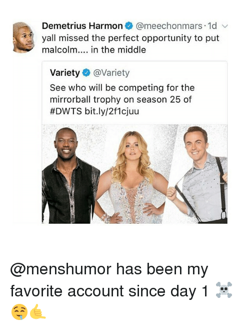 Malcolm in the Middle: Demetrius Harmon@meechonmars 1d  yall missed the perfect opportunity to put  malcolm... in the middle  Variety @Variety  See who will be competing for the  mirrorball trophy on season 25 of  #DWTS bit.ly/2f1cjuu @menshumor has been my favorite account since day 1 ☠️🤤🤙