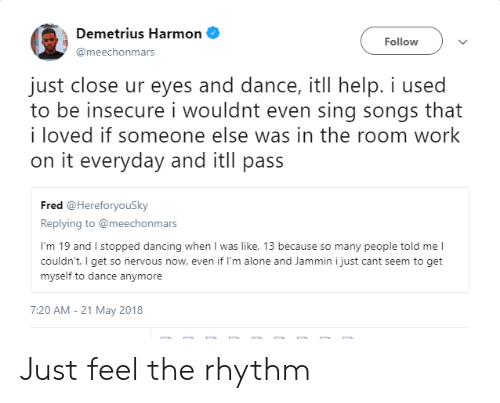 Jammin: Demetrius Harmon  @meechonmars  Follow  just close ur eyes and dance, itll help. i used  to be insecure i wouldnt even sing songs that  i loved if someone else was in the room work  on it everyday and itll pass  Fred @HereforyouSky  Replying to @meechonmars  I'm 19 and I stopped dancing when I was like, 13 because so many people told me l  couldn't. I get so nervous now, even if I'm alone and Jammin i just cant seem to get  myself to dance anymore  7:20 AM-21 May 2018 Just feel the rhythm
