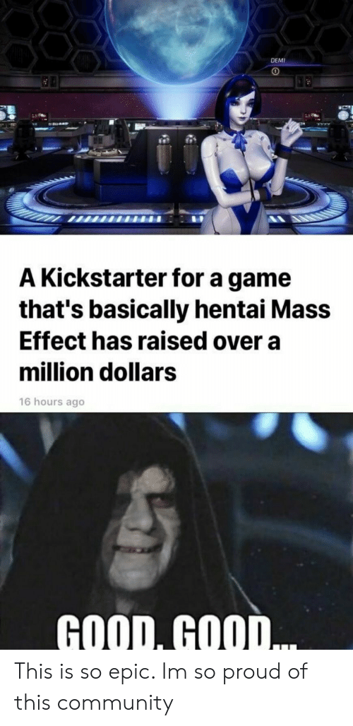 Community, Hentai, and Game: DEMI  A Kickstarter for a game  that's basically hentai Mass  Effect has raised over a  million dollars  16 hours ago  GOOD, GOOD This is so epic. Im so proud of this community
