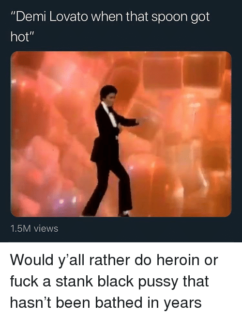 """Demi Lovato, Heroin, and Pussy: """"Demi Lovato when that spoon got  hot""""  1.5M views Would y'all rather do heroin or fuck a stank black pussy that hasn't been bathed in years"""