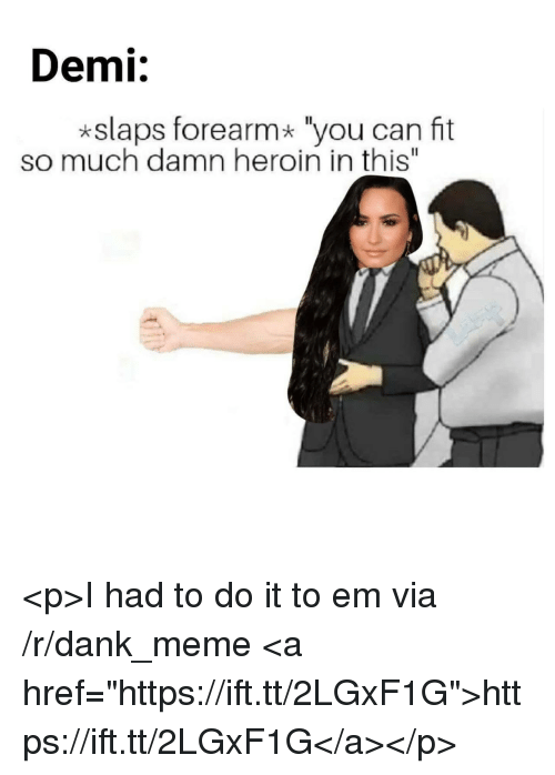 "I Had To Do It: Demi:  *slaps forearm* ""you can fit  so much damn heroin in this"" <p>I had to do it to em via /r/dank_meme <a href=""https://ift.tt/2LGxF1G"">https://ift.tt/2LGxF1G</a></p>"
