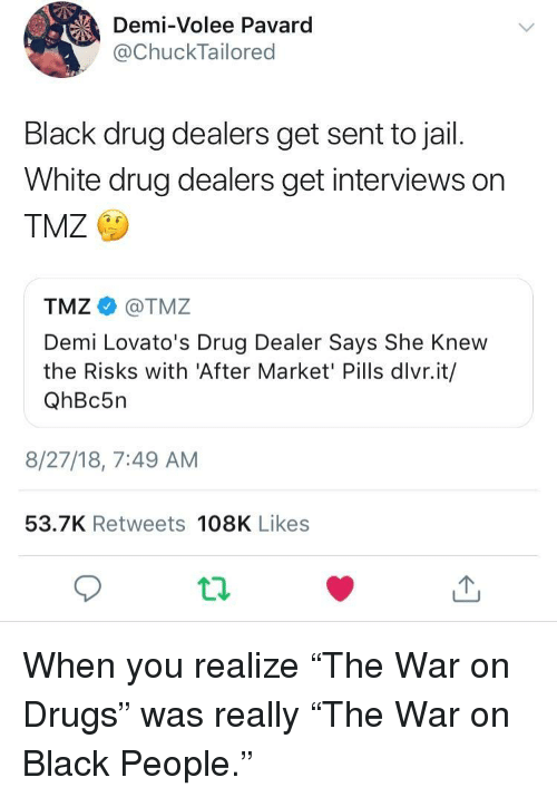 "war on drugs: Demi-Volee Pavard  @ChuckTailored  Black drug dealers get sent to jail.  White drug dealers get interviews on  TMZ  TMZ@TMZ  Demi Lovato's Drug Dealer Says She Knew  the Risks with 'After Market' Pills dlvr.it/  QhBc5n  8/27/18, 7:49 AM  53.7K Retweets 108K Likes When you realize ""The War on Drugs"" was really ""The War on Black People."""
