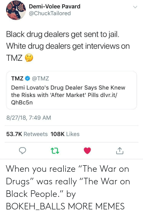 "war on drugs: Demi-Volee Pavard  @ChuckTailored  Black drug dealers get sent to jail.  White drug dealers get interviews on  TMZ  TMZ@TMZ  Demi Lovato's Drug Dealer Says She Knew  the Risks with 'After Market' Pills dlvr.it/  QhBc5n  8/27/18, 7:49 AM  53.7K Retweets 108K Likes When you realize ""The War on Drugs"" was really ""The War on Black People."" by BOKEH_BALLS MORE MEMES"