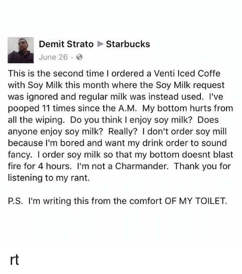 June 26: Demit Strato Starbucks  June 26.  This is the second time I ordered a Venti lced Coffe  with Soy Milk this month where the Soy Milk request  was ignored and regular milk was instead used. I've  pooped 11 times since the A.M. My bottom hurts from  all the wiping. Do you think I enjoy soy milk? Does  anyone enjoy soy milk? Really? I don't order soy mill  because I'm bored and want my drink order to sound  fancy. I order soy milk so that my bottom doesnt blast  fire for 4 hours. I'm not a Charmander. Thank you for  listening to my rant.  P.S. I'm writing this from the comfort OF MY TOILET. rt