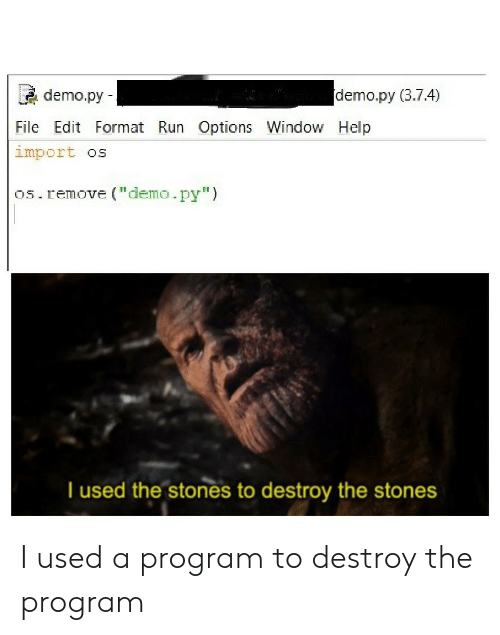 "import: demo.py (3.7.4)  demo.py  File Edit Format Run Options Window Help  import os  os.remove (""demo.py"")  T used the stones to destroy the stones I used a program to destroy the program"