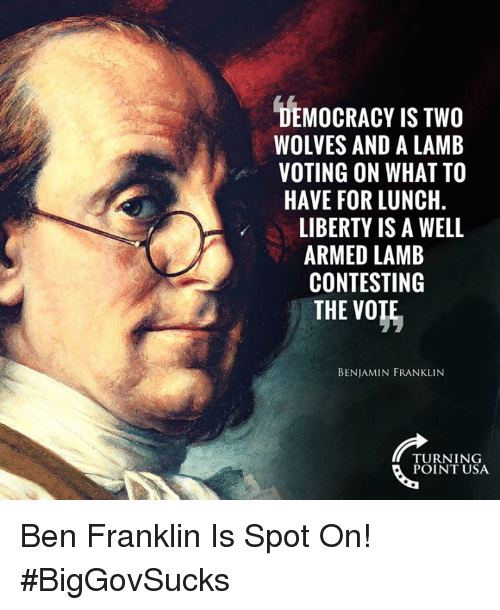 Ben Franklin, Benjamin Franklin, and Memes: DEMOCRACY IS TWO  WOLVES AND A LAMB  VOTING ON WHAT TO  HAVE FOR LUNCH  LIBERTY IS A WELL  ARMED LAMB  CONTESTING  THE VO  BENJAMIN FRANKLIN  TURNING  POINT USA Ben Franklin Is Spot On! #BigGovSucks