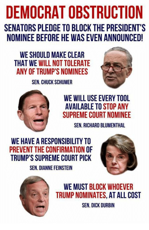 supreme-court-nominee: DEMOCRAT OBSTRUCTION  SENATORS PLEDGE TO BLOCK THE PRESIDENT'S  NOMINEE BEFORE HE WAS EVEN ANNOUNCED!  WE SHOULD MAKE CLEAR  THAT WE WILL NOT TOLERATE  ANY OF TRUMP'S NOMINEES  SEN. CHUCK SCHUMER  WE WILL USE EVERY TOOL  AVAILABLE TO STOP ANY  SUPREME COURT NOMINEE  SEN. RICHARD BLUMENTHAL  WE HAVE A RESPONSIBILITY TO  PREVENT THE CONFIRMATION O  TRUMP'S SUPREME COURT PICK  SEN. DIANNE FEINSTEIN  WE MUST BLOCK WHOEVER  TRUMP NOMINATES, AT ALL COST  SEN. DICK DURBIN